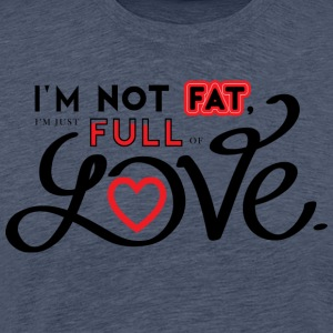 i'm not fat, i'm just full of love.