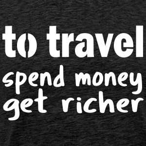 (to) travel: spend money, get richer - Männer Premium T-Shirt