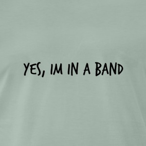 Yes, im in a band - Men's Premium T-Shirt