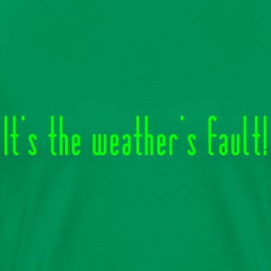 It's the weathers fault - Men's Premium T-Shirt