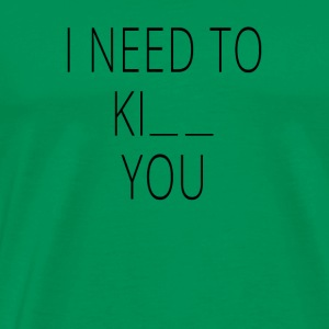 I NEED TO KI__ YOU - Männer Premium T-Shirt