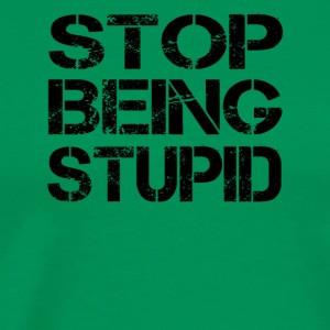 Stop being stupid - Men's Premium T-Shirt