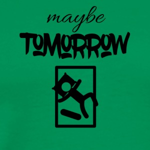 Maybe Tomorrow - Men's Premium T-Shirt