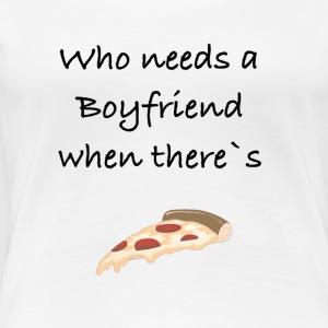 Who needs a Boyfriend when there`s Pizza - Frauen Premium T-Shirt