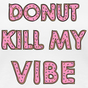 Donut kill my Vibe - Women's Premium T-Shirt