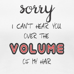 sorry, i can't hear you over the volume of my hair - Frauen Premium T-Shirt