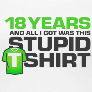 18 Years Old And All I Got Was This Stupid T-shirt - Women's Premium T-Shirt
