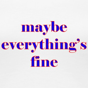 maybe everything s fine - Women's Premium T-Shirt