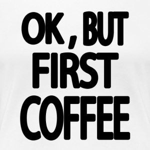 OK, BUT FIRST COFFEE - Women's Premium T-Shirt