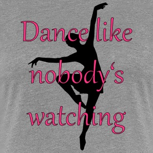 Dance is like nobody is is watching - Women's Premium T-Shirt