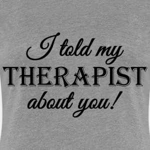 I told my therapist about you!