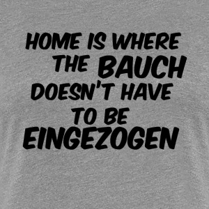 home is where the bauch doesnt have eingezogen - Frauen Premium T-Shirt