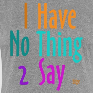 I_have_nothing_to_say - Vrouwen Premium T-shirt