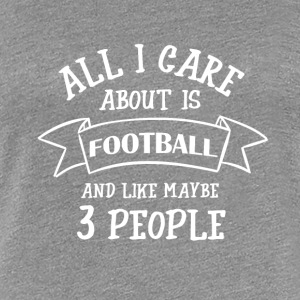 ALL I CARE ABOUT IS FOOTBALL - Frauen Premium T-Shirt