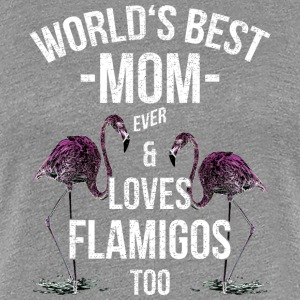 Mother Quotes> World's Best Mom & Loves Flamingos - Women's Premium T-Shirt