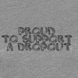 Proud to support a dropout - Women's Premium T-Shirt