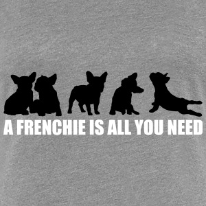 A Frenchie is all you need - freie Farbwahl - Frauen Premium T-Shirt
