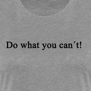 Do What You Can't! - Women's Premium T-Shirt