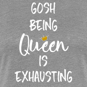 Gosh Being Queen is Exhausting