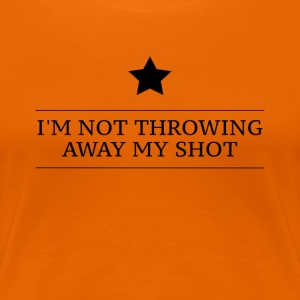 Hamilton I'm Not Throwing Away My Shot - Women's Premium T-Shirt