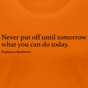 Never put off until tomorrow what you can do toda - Frauen Premium T-Shirt