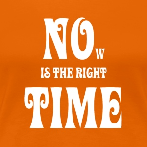 NOW IS THE RIGHT TIME - NO TIME, white - Women's Premium T-Shirt