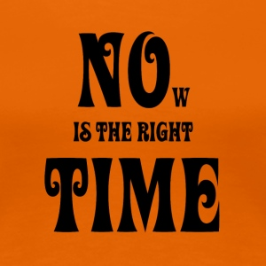 NOW IS THE RIGHT TIME — NO TIME, black - Frauen Premium T-Shirt