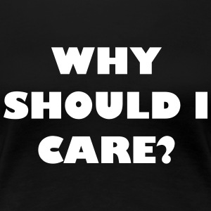 Why should I care? - Frauen Premium T-Shirt
