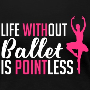 Life without Ballet Pointless - Women's Premium T-Shirt