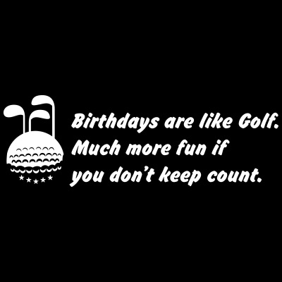 Birthays are like golf.
