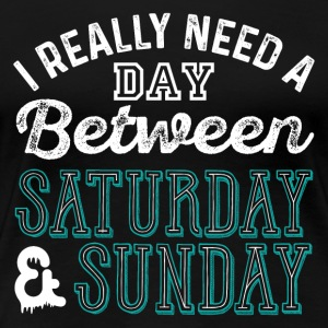 I Really Need A Day Between Saturday And Sunday - Women's Premium T-Shirt