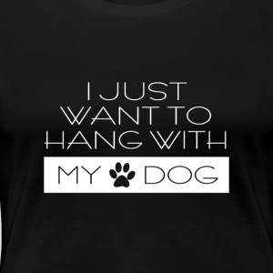 Just want to hang with my dog ​​- dog - dog saying - Women's Premium T-Shirt