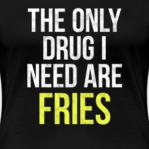 The only drug I need is french fries!