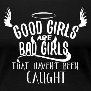 Good Girls Are Bad Girls That Haven´t Been Caught - Frauen Premium T-Shirt