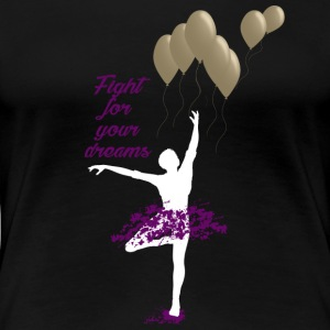 FIGHT FOR DREAMS BALLERINA BALLET DANCING GIFT - Women's Premium T-Shirt