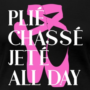 Plié Chassé Jeté ALL DAY - Ballett - Frauen Premium T-Shirt
