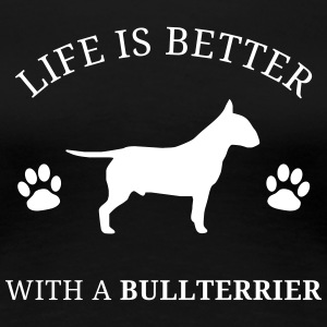 Life Is Better With A Bullterrier - Frauen Premium T-Shirt