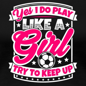 Women's Soccer saying: I play soccer like a girl - Women's Premium T-Shirt