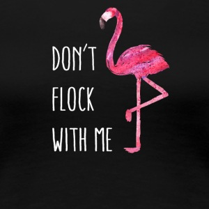 Funny Flamingo Say: Do not Flock With Me - Women's Premium T-Shirt