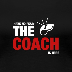 Have No Fear The Coach on täällä - Naisten premium t-paita