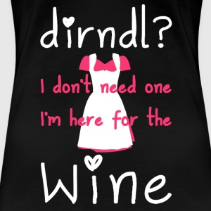 Dirndl? I do not need one, I'm here for the wine - Women's Premium T-Shirt
