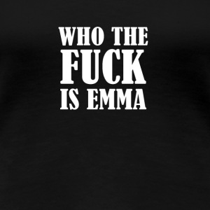 WHO THE FUCK IS EMMA? - Women's Premium T-Shirt