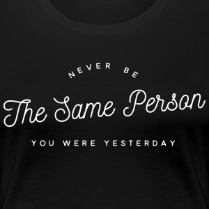 never be the same person you were yesterday