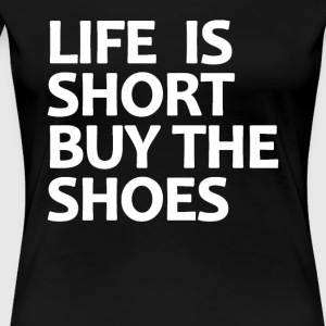 Life Is Short Buy The Shoes - Frauen Premium T-Shirt