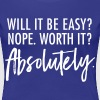 Will It Be Easy? Nope. Worth It? Absolutely. - Women's Premium T-Shirt