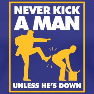 Never Kick A Man Unless He's Down. - Women's Premium T-Shirt