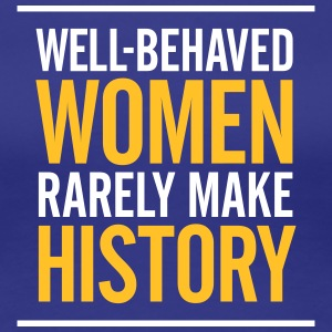 Well-behaved Women Rarely Make History! - Women's Premium T-Shirt