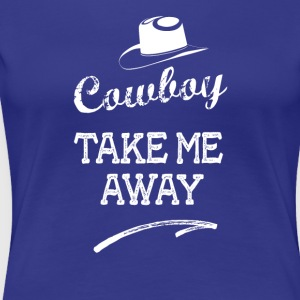 cowboy take me away date cow girl lady woman - Women's Premium T-Shirt