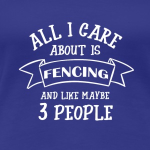 ALL I CARE ABOUT IS FENCING - Frauen Premium T-Shirt