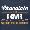 Chocolate is the answer. No matter the question is - Women's Premium T-Shirt